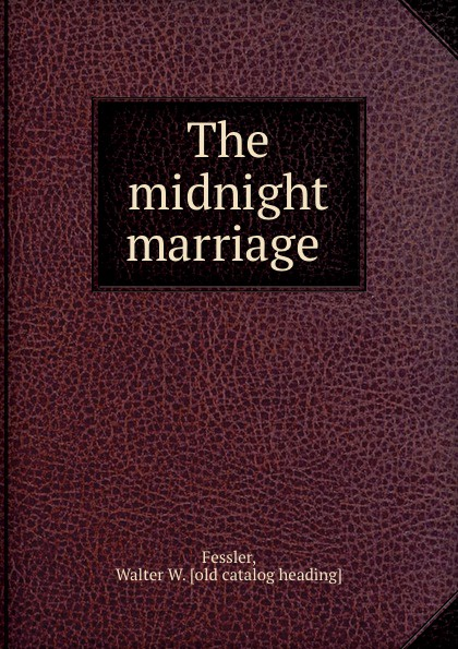Walter W. Fessler The midnight marriage