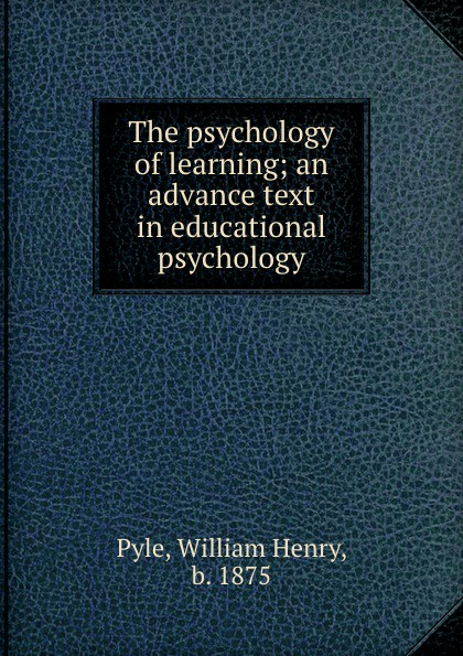 William Henry Pyle The psychology of learning; an advance text in educational psychology william henry pyle the science of human nature a psychology for beginners