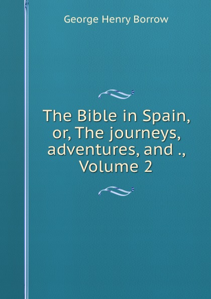 George Henry Borrow The Bible in Spain, or, The journeys, adventures, and ., Volume 2 borrow george the bible in spain volume 1 of 2