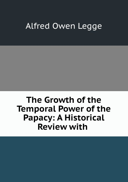 Alfred Owen Legge The Growth of the Temporal Power of the Papacy: A Historical Review with . temporal power
