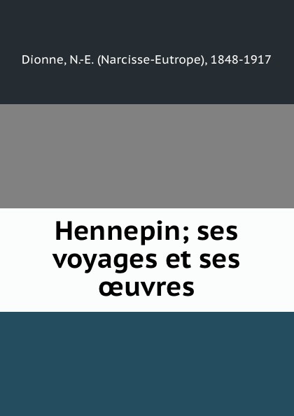 Hennepin; ses voyages et ses oeuvres