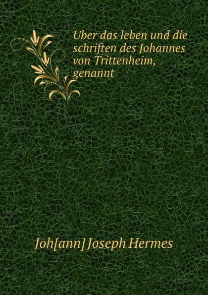 Johann Joseph Hermes Uber das leben und die schriften des Johannes von Trittenheim, genannt .