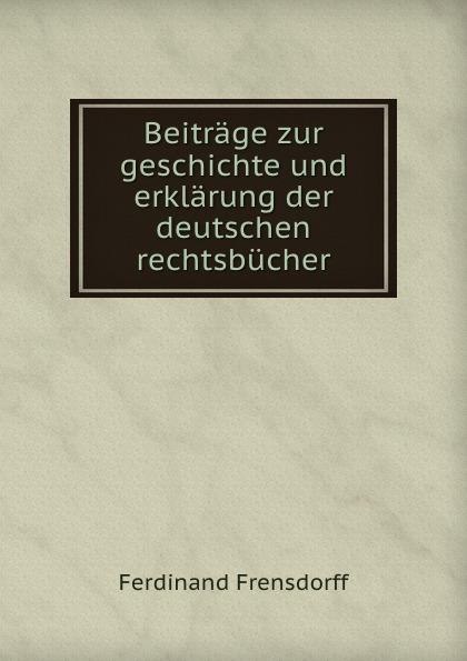 Beitrage zur geschichte und erklarung der deutschen rechtsbucher