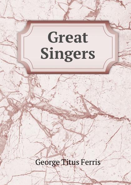 George Titus Ferris Great Singers george titus ferris great singers malibran to titiens