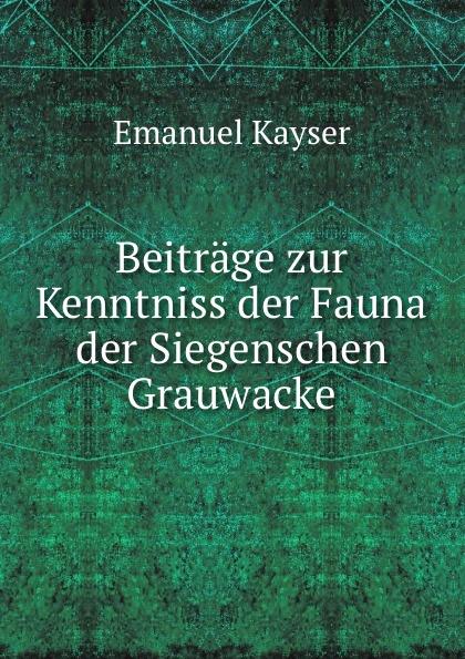 Emanuel Kayser Beitrage zur Kenntniss der Fauna der Siegenschen Grauwacke hermann strebel beitrag zur kenntniss der fauna