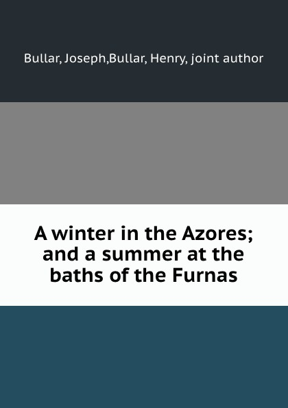 Joseph Bullar A winter in the Azores; and a summer at the baths of the Furnas цена