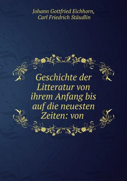 Johann Gottfried Eichhorn Geschichte der Litteratur von ihrem Anfang bis auf die neuesten Zeiten: von .