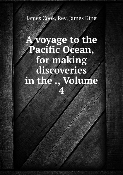 James Cook A voyage to the Pacific Ocean, for making discoveries in the ., Volume 4 james cook james king charts of a voyage to the pacific ocean by james cook