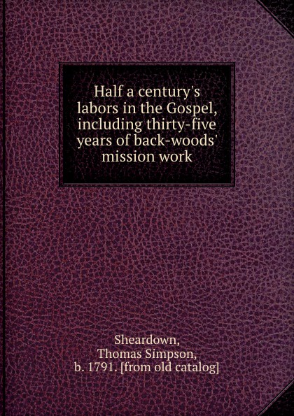 Half a century.s labors in the Gospel, including thirty-five years of back-woods. mission work