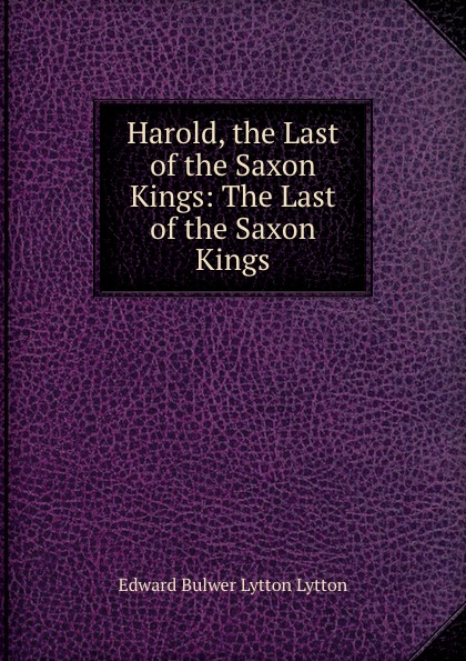 Edward Bulwer Lytton Harold, the Last of the Saxon Kings: The Last of the Saxon Kings edward bulwer lytton harold the last of the saxon kings volume 04