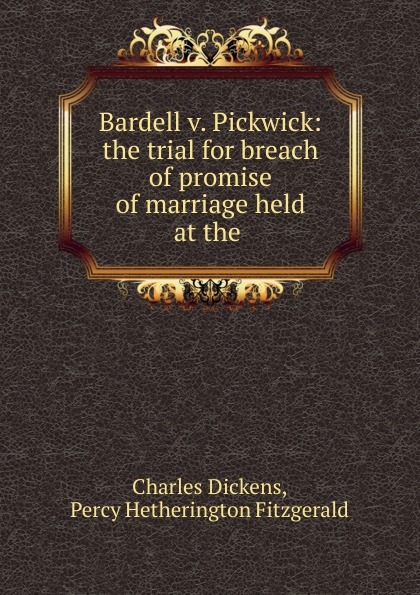 Charles Dickens Bardell v. Pickwick: the trial for breach of promise of marriage held at the . чарльз диккенс bardell v pickwick