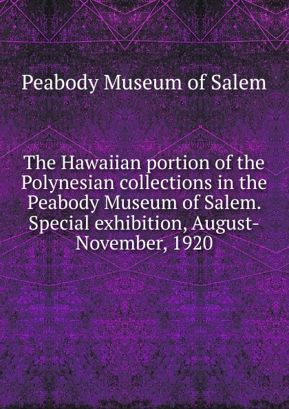 Peabody Museum of Salem The Hawaiian portion of the Polynesian collections in the Peabody Museum of Salem. Special exhibition, August-November, 1920 penny of the pyramids mr peabody
