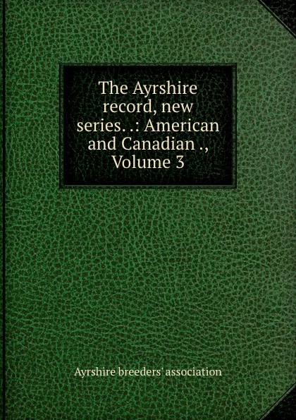 The Ayrshire record, new series. .: American and Canadian ., Volume 3