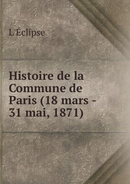 L'Éclipse Histoire de la Commune de Paris (18 mars - 31 mai, 1871) .