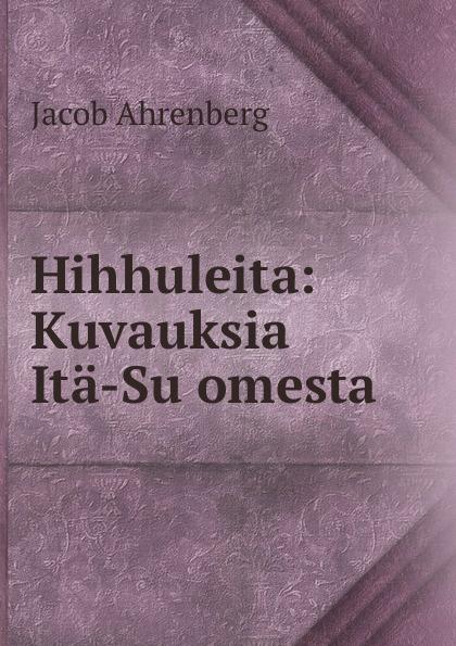Jacob Ahrenberg Hihhuleita: Kuvauksia Ita-Suomesta jacob ahrenberg hihhuleita kuvauksia ita suomesta finnish edition