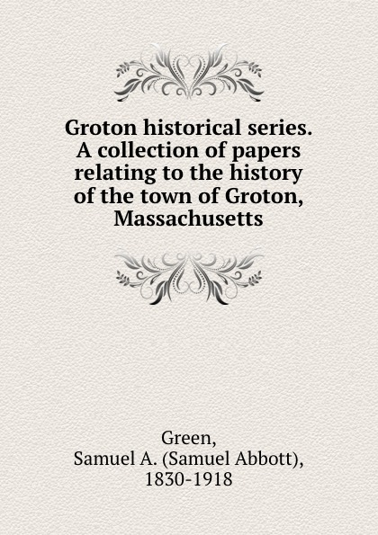 Samuel Abbott Green Groton historical series. A collection of papers relating to the history of the town of Groton, Massachusetts samuel clarke a collection of papers