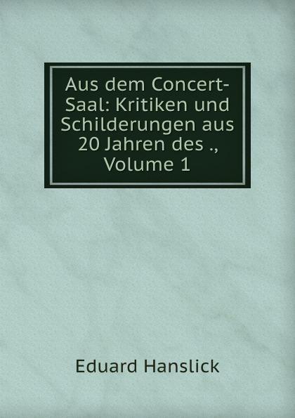 Eduard Hanslick Aus dem Concert-Saal: Kritiken und Schilderungen aus 20 Jahren des ., Volume 1