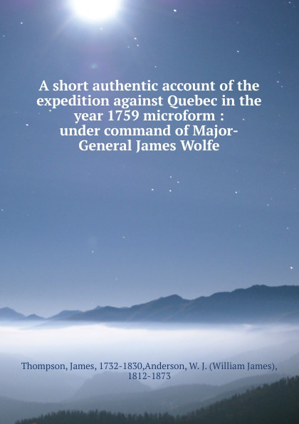 A short authentic account of the expedition against Quebec in the year 1759 microform : under command of Major-General James Wolfe