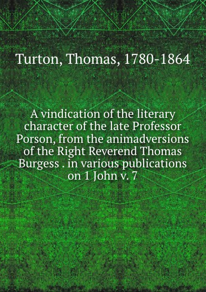 Thomas Turton A vindication of the literary character of the late Professor Porson, from the animadversions of the Right Reverend Thomas Burgess . in various publications on 1 John v. 7 donald smith j bond math the theory behind the formulas