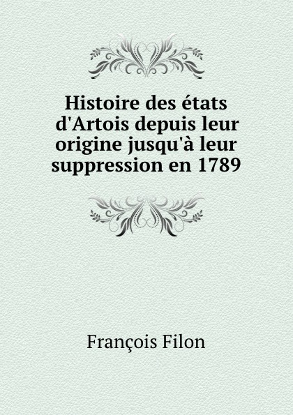 François Filon Histoire des etats d.Artois depuis leur origine jusqu.a leur suppression en 1789