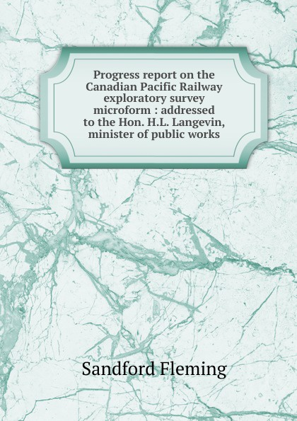 Sandford Fleming Progress report on the Canadian Pacific Railway exploratory survey microform : addressed to the Hon. H.L. Langevin, minister of public works