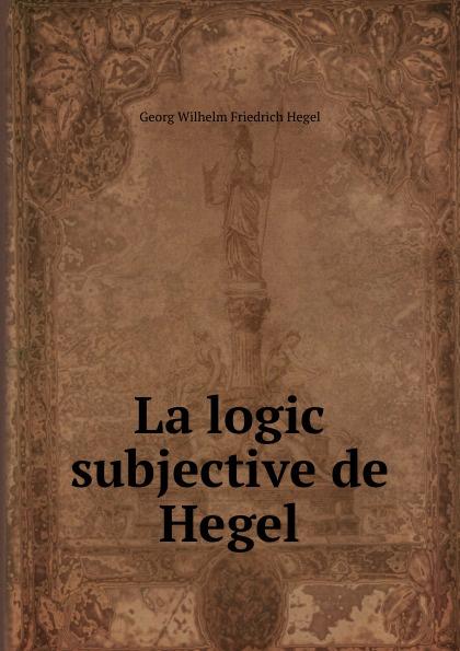 Hegel Georg Wilhelm La logic subjective de Hegel