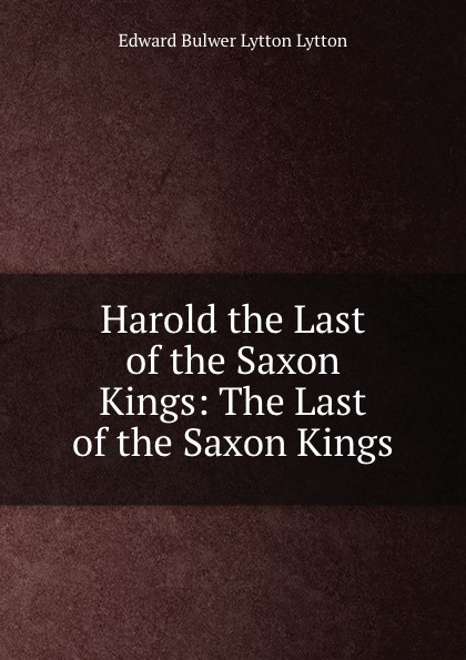 Edward Bulwer Lytton Harold the Last of the Saxon Kings: The Last of the Saxon Kings edward bulwer lytton harold the last of the saxon kings volume 04