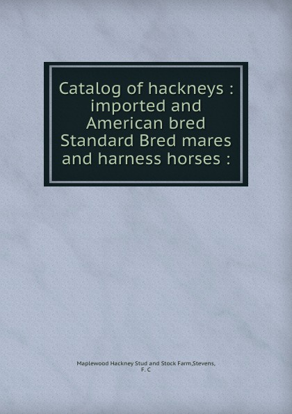 Maplewood Hackney Stud and Stock Farm Catalog of hackneys : imported and American bred Standard Bred mares and harness horses : недорго, оригинальная цена