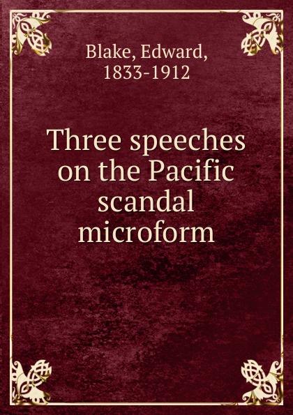 Edward Blake Three speeches on the Pacific scandal microform