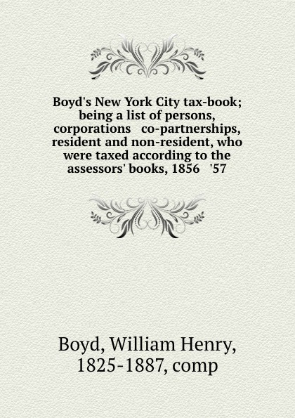 Boyd.s New York City tax-book; being a list of persons, corporations . co-partnerships, resident and non-resident, who were taxed according to the assessors. books, 1856 . .57