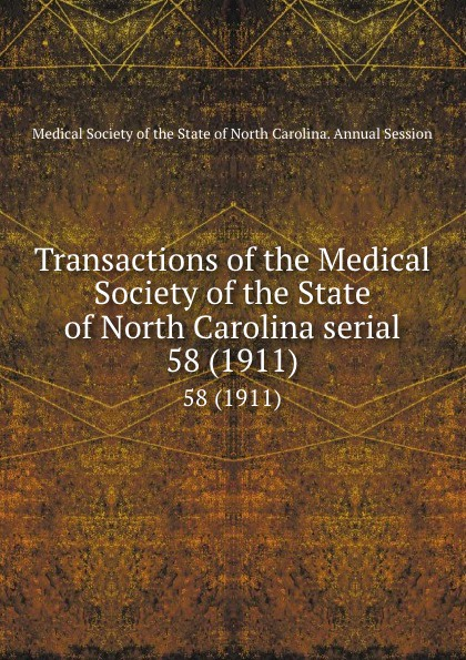 Transactions of the Medical Society of the State of North Carolina serial. 58 (1911) william woods holden proceedings of the state medical convention held in raleigh april 1849 and constitution and medical ethics of the medical society of north carolina then adopted
