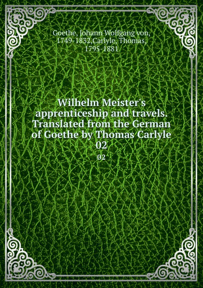 Johann Wolfgang von Goethe Wilhelm Meister.s apprenticeship and travels. Translated from the German of Goethe by Thomas Carlyle. 02 johann wolfgang von goethe the sorrows of young werther