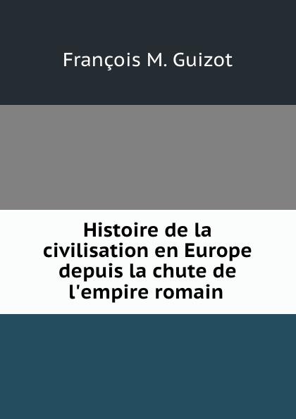 M. Guizot Histoire de la civilisation en Europe depuis la chute de l.empire romain .