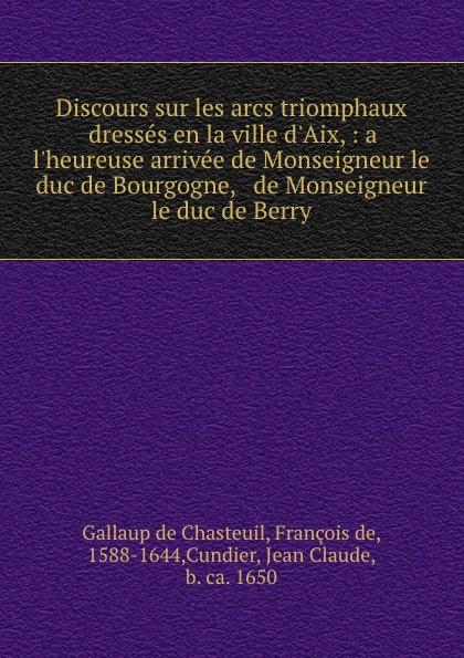 Gallaup de Chasteuil Discours sur les arcs triomphaux dresses en la ville d.Aix, : a l.heureuse arrivee de Monseigneur le duc de Bourgogne, . de Monseigneur le duc de Berry n g de marguerit montmeslin de l assassinat de monseigneur le duc d enghien