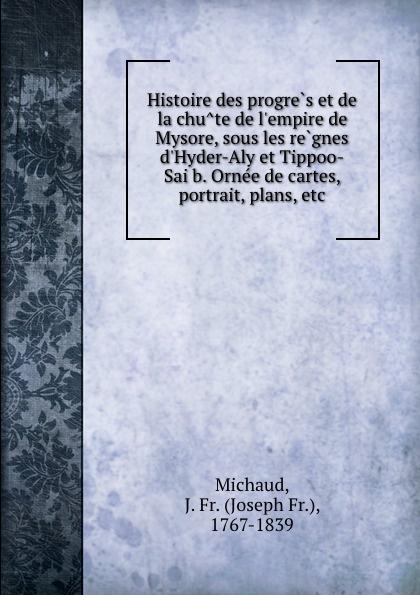 Joseph Fr. Michaud Histoire des progres et de la chute de l.empire de Mysore, sous les regnes d.Hyder-Aly et Tippoo-Saib. Ornee de cartes, portrait, plans, etc