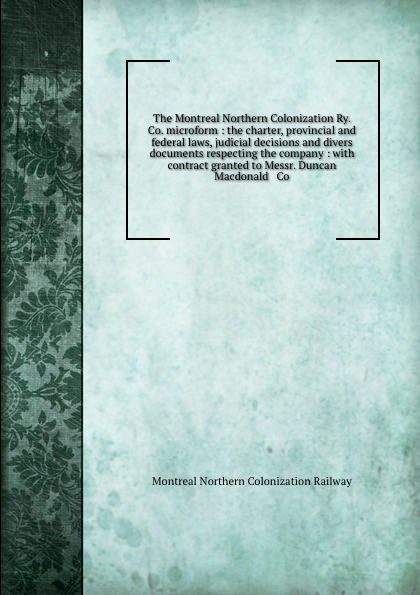 Montreal Northern Colonization Railway The Montreal Northern Colonization Ry. Co. microform : the charter, provincial and federal laws, judicial decisions and divers documents respecting the company : with contract granted to Messr. Duncan Macdonald . Co