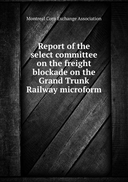 Report of the select committee on the freight blockade on the Grand Trunk Railway microform report of the select committee on the freight blockade on the grand trunk railway microform