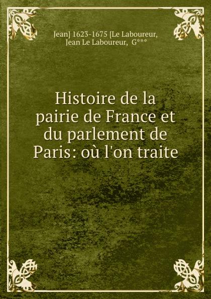 Jean le Laboureur Histoire de la pairie de France et du parlement de Paris: ou l.on traite .
