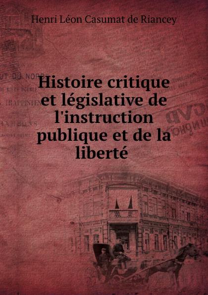 Henri Léon Casumat de Riancey Histoire critique et legislative de l.instruction publique et de la liberte .
