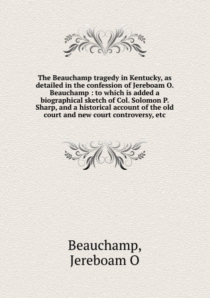 Jereboam O. Beauchamp The Beauchamp tragedy in Kentucky, as detailed in the confession of Jereboam O. Beauchamp : to which is added a biographical sketch of Col. Solomon P. Sharp, and a historical account of the old court and new court controversy, etc elaine knighton beauchamp besieged