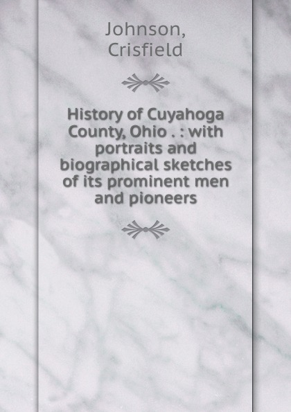 Crisfield Johnson History of Cuyahoga County, Ohio . : with portraits and biographical sketches of its prominent men and pioneers