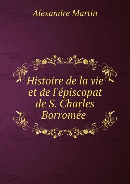 Alexandre Martin Histoire de la vie et de l.episcopat de S. Charles Borromee .