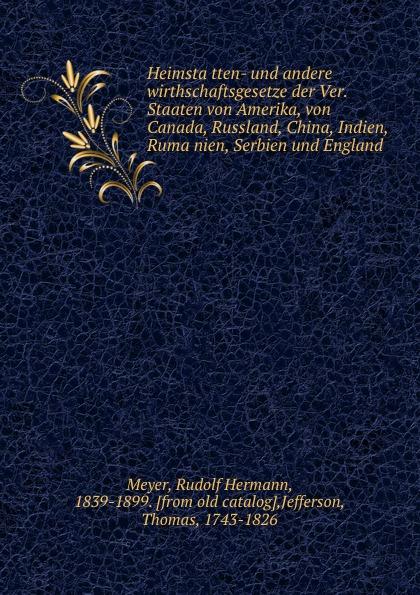 Rudolf Hermann Meyer Heimstatten- und andere wirthschaftsgesetze der Ver. Staaten von Amerika, von Canada, Russland, China, Indien, Rumanien, Serbien und England