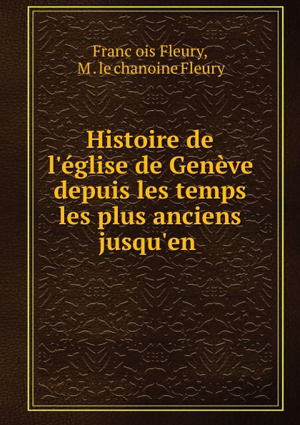 Franc̦ois Fleury Histoire de l.eglise de Geneve depuis les temps les plus anciens jusqu.en .