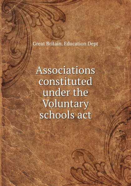 Great Britain. Education Dept Associations constituted under the Voluntary schools act great britain board of education great britain dept of education education dept examination papers for science schools and classes