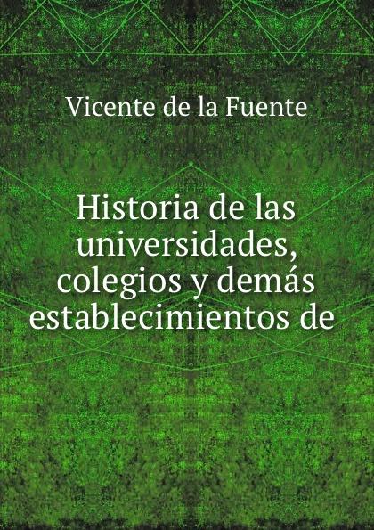Vicente de la Fuente Historia de las universidades, colegios y demas establecimientos de . vicente de la fuente historia eclesiatica de espana
