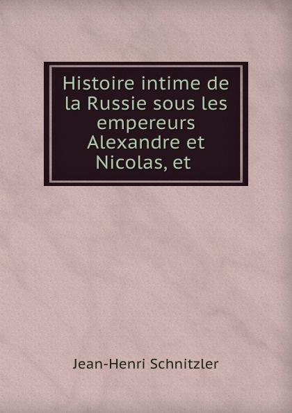 Jean-Henri Schnitzler Histoire intime de la Russie sous les empereurs Alexandre et Nicolas, et .
