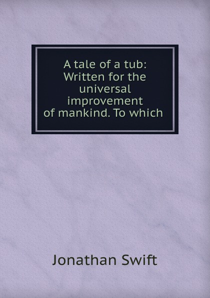 Jonathan Swift A tale of a tub: Written for the universal improvement of mankind. To which . jonathan swift a tale of a tub