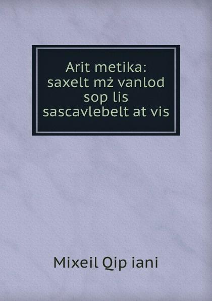 Mixeil Qipʻiani Arit.metika: saxelt.mzgvanlod sop.lis sascavlebelt.at.vis amx nxa icsnet fg2105 10