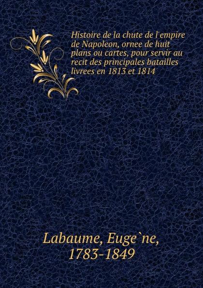 Eugène Labaume Histoire de la chute de l.empire de Napoleon, ornee de huit plans ou cartes, pour servir au recit des principales batailles livrees en 1813 et 1814
